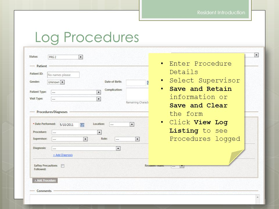 Log Procedures Resident Introduction Enter Procedure Details Select Supervisor Save and Retain information or Save and Clear the form Click View Log Listing to see Procedures logged Enter Procedure Details Select Supervisor Save and Retain information or Save and Clear the form Click View Log Listing to see Procedures logged