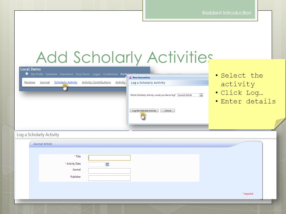 Add Scholarly Activities Resident Introduction Select the activity Click Log… Enter details Select the activity Click Log… Enter details