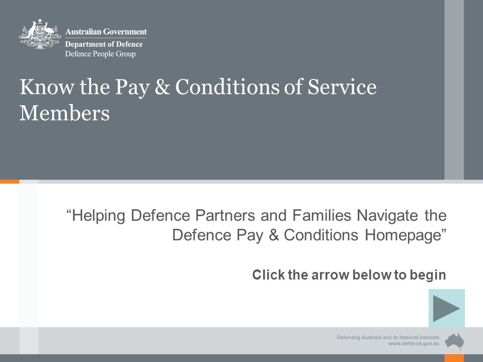 Know the Pay & Conditions of Service Members Helping Defence Partners and Families Navigate the Defence Pay & Conditions Homepage Click the arrow below to begin
