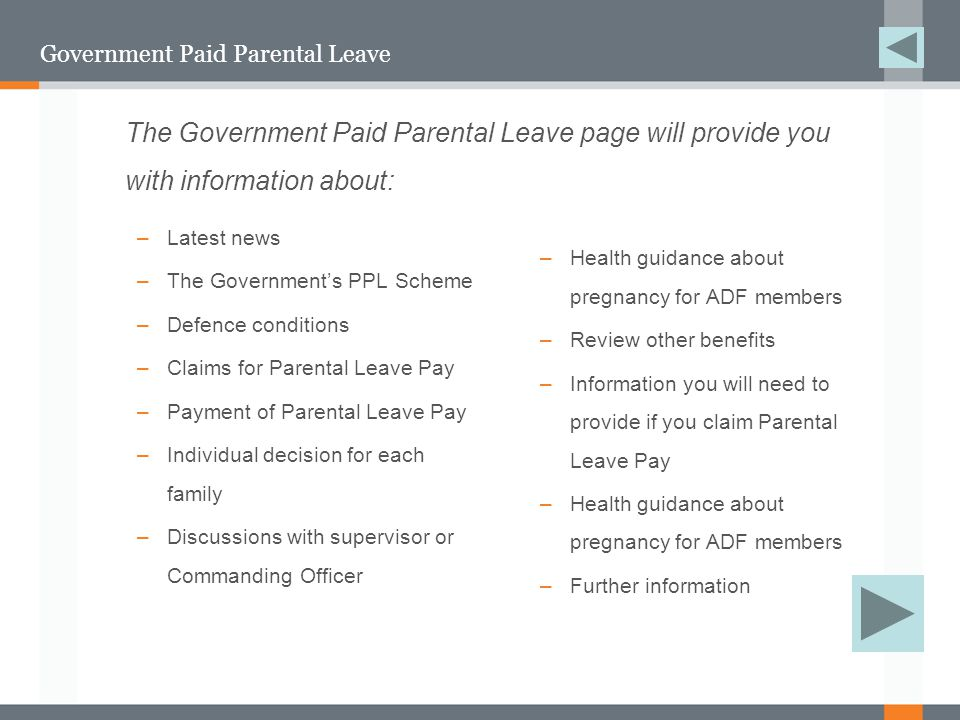 Government Paid Parental Leave –Latest news –The Government's PPL Scheme –Defence conditions –Claims for Parental Leave Pay –Payment of Parental Leave Pay –Individual decision for each family –Discussions with supervisor or Commanding Officer –Health guidance about pregnancy for ADF members –Review other benefits –Information you will need to provide if you claim Parental Leave Pay –Health guidance about pregnancy for ADF members –Further information The Government Paid Parental Leave page will provide you with information about: