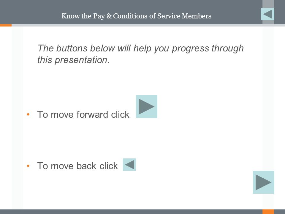 Know the Pay & Conditions of Service Members The buttons below will help you progress through this presentation.