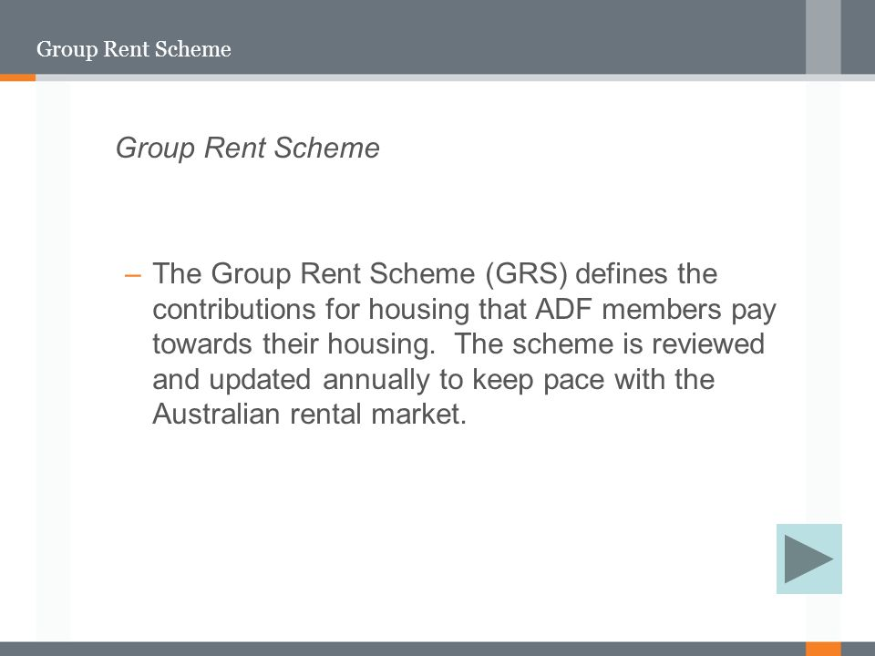 Group Rent Scheme –The Group Rent Scheme (GRS) defines the contributions for housing that ADF members pay towards their housing.