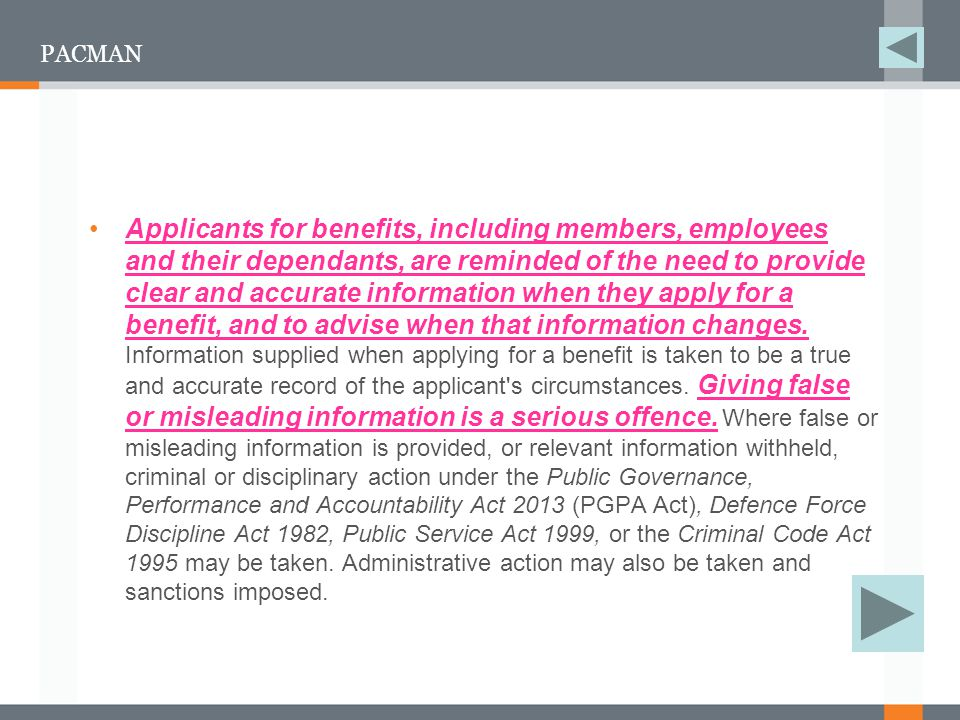 PACMAN Applicants for benefits, including members, employees and their dependants, are reminded of the need to provide clear and accurate information when they apply for a benefit, and to advise when that information changes.