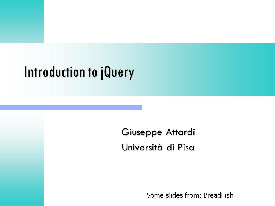 Introduction to jQuery Giuseppe Attardi Università di Pisa Some slides from: BreadFish