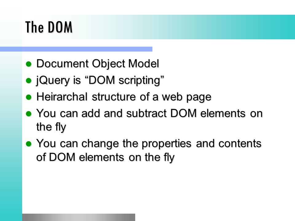 The DOM Document Object Model Document Object Model jQuery is DOM scripting jQuery is DOM scripting Heirarchal structure of a web page Heirarchal structure of a web page You can add and subtract DOM elements on the fly You can add and subtract DOM elements on the fly You can change the properties and contents of DOM elements on the fly You can change the properties and contents of DOM elements on the fly
