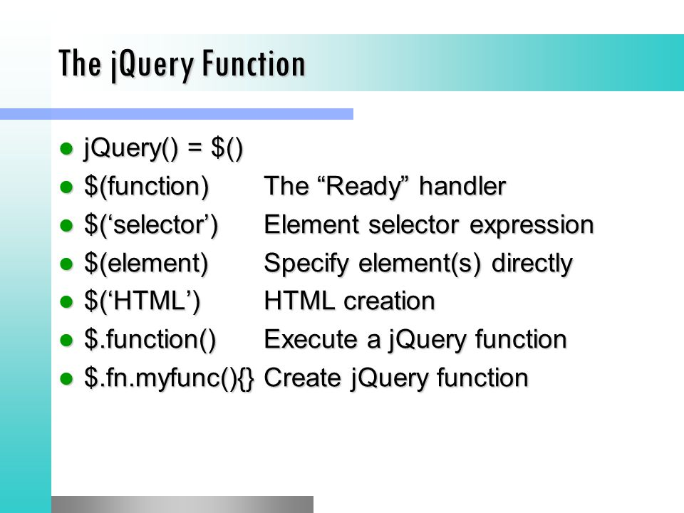 The jQuery Function jQuery() = $() jQuery() = $() $(function)The Ready handler $(function)The Ready handler $('selector')Element selector expression $('selector')Element selector expression $(element)Specify element(s) directly $(element)Specify element(s) directly $('HTML')HTML creation $('HTML')HTML creation $.function()Execute a jQuery function $.function()Execute a jQuery function $.fn.myfunc(){}Create jQuery function $.fn.myfunc(){}Create jQuery function