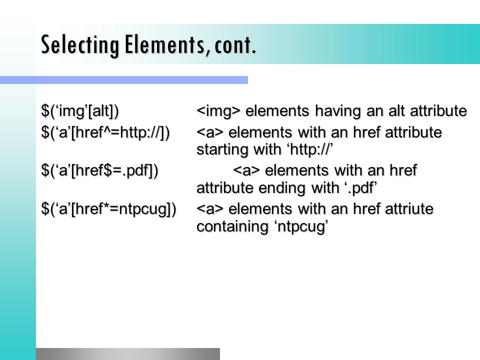 Selecting Elements, cont. $('img'[alt]) elements having an alt attribute $('a'[href^=http://]) elements with an href attribute starting with 'http://'