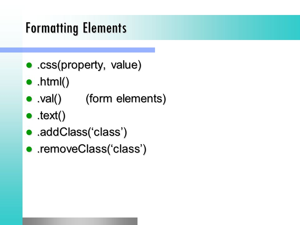 Formatting Elements.css(property, value).css(property, value).html().html().val()(form elements).val()(form elements).text().text().addClass('class').