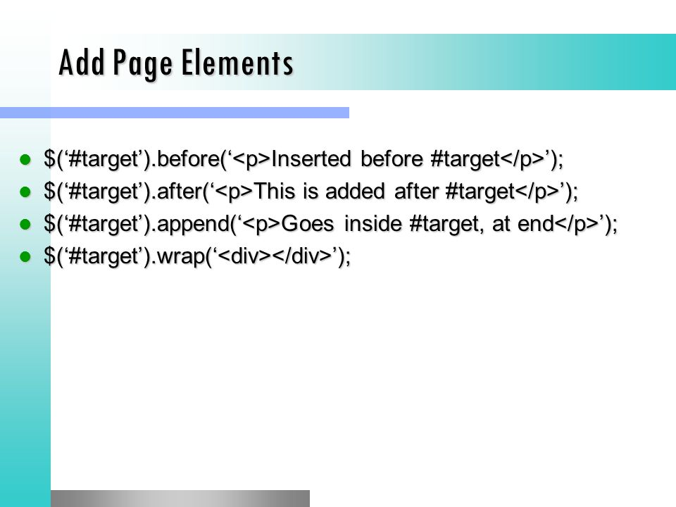 Add Page Elements $('#target').before(' Inserted before #target '); $('#target').before(' Inserted before #target '); $('#target').after(' This is added after #target '); $('#target').after(' This is added after #target '); $('#target').append(' Goes inside #target, at end '); $('#target').append(' Goes inside #target, at end '); $('#target').wrap(' '); $('#target').wrap(' ');