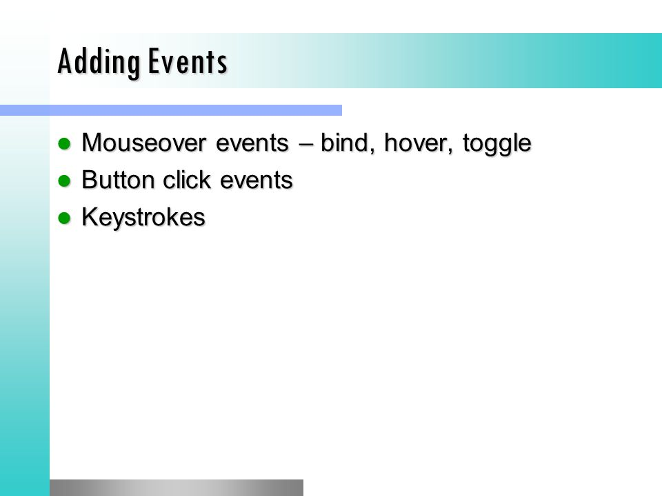 Adding Events Mouseover events – bind, hover, toggle Mouseover events – bind, hover, toggle Button click events Button click events Keystrokes Keystrokes
