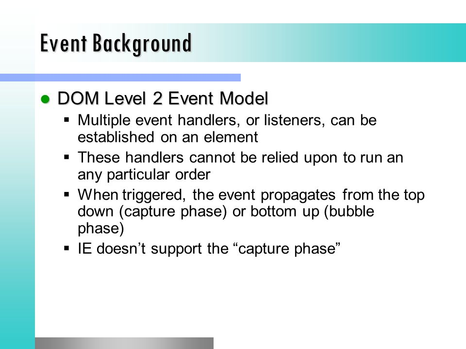 Event Background DOM Level 2 Event Model DOM Level 2 Event Model  Multiple event handlers, or listeners, can be established on an element  These handlers cannot be relied upon to run an any particular order  When triggered, the event propagates from the top down (capture phase) or bottom up (bubble phase)  IE doesn't support the capture phase