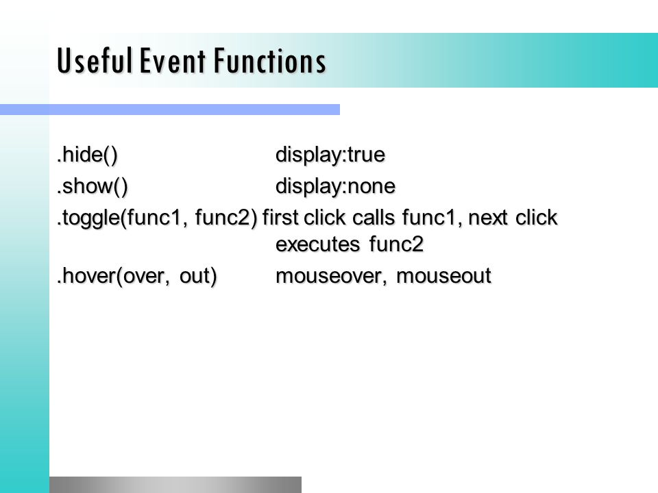 Useful Event Functions.hide()display:true.show()display:none.toggle(func1, func2) first click calls func1, next click executes func2.hover(over, out)m