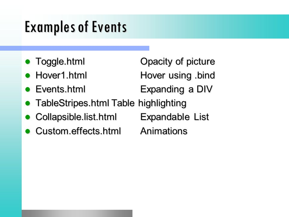Examples of Events Toggle.htmlOpacity of picture Toggle.htmlOpacity of picture Hover1.htmlHover using.bind Hover1.htmlHover using.bind Events.htmlExpanding a DIV Events.htmlExpanding a DIV TableStripes.htmlTable highlighting TableStripes.htmlTable highlighting Collapsible.list.htmlExpandable List Collapsible.list.htmlExpandable List Custom.effects.htmlAnimations Custom.effects.htmlAnimations