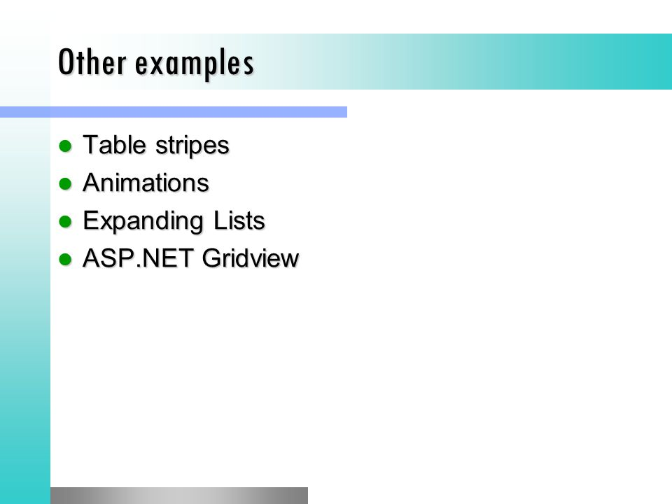 Other examples Table stripes Table stripes Animations Animations Expanding Lists Expanding Lists ASP.NET Gridview ASP.NET Gridview