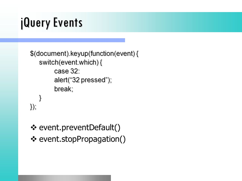 jQuery Events $(document).keyup(function(event) { switch(event.which) { case 32: alert( 32 pressed ); break;}});  event.preventDefault()  event.stopPropagation()
