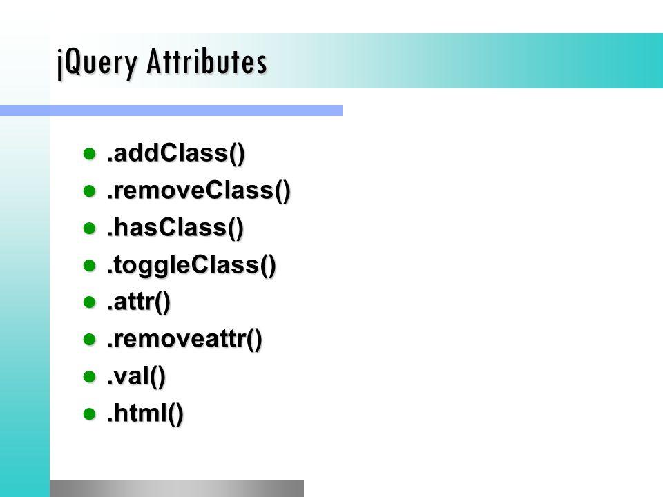 jQuery Attributes.addClass().addClass().removeClass().removeClass().hasClass().hasClass().toggleClass().toggleClass().attr().attr().removeattr().removeattr().val().val().html().html()