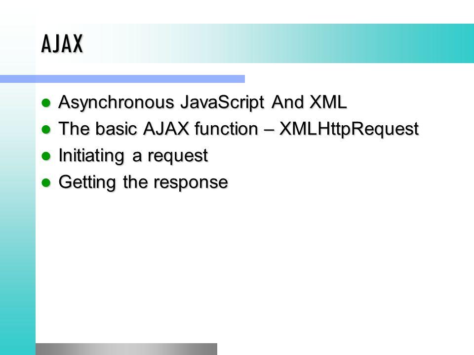AJAX Asynchronous JavaScript And XML Asynchronous JavaScript And XML The basic AJAX function – XMLHttpRequest The basic AJAX function – XMLHttpRequest Initiating a request Initiating a request Getting the response Getting the response