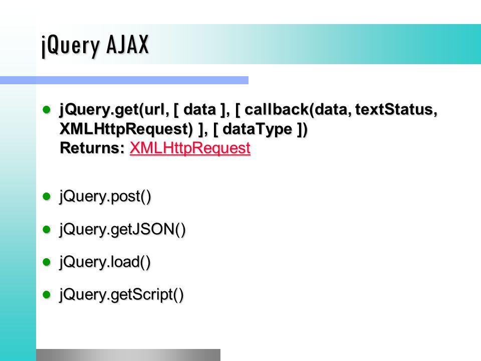 jQuery AJAX jQuery.get(url, [ data ], [ callback(data, textStatus, XMLHttpRequest) ], [ dataType ]) Returns: XMLHttpRequest jQuery.get(url, [ data ], [ callback(data, textStatus, XMLHttpRequest) ], [ dataType ]) Returns: XMLHttpRequestXMLHttpRequest jQuery.post() jQuery.post() jQuery.getJSON() jQuery.getJSON() jQuery.load() jQuery.load() jQuery.getScript() jQuery.getScript()