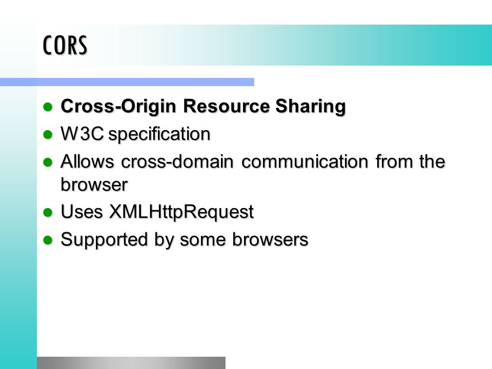CORS Cross-Origin Resource Sharing Cross-Origin Resource Sharing W3C specification W3C specification Allows cross-domain communication from the browser Allows cross-domain communication from the browser Uses XMLHttpRequest Uses XMLHttpRequest Supported by some browsers Supported by some browsers