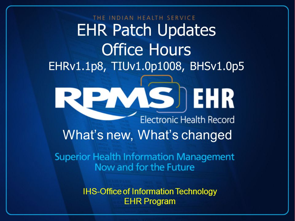 EHR Patch Updates Office Hours EHRv1.1p8, TIUv1.0p1008, BHSv1.0p5 What's new, What's changed IHS-Office of Information Technology EHR Program