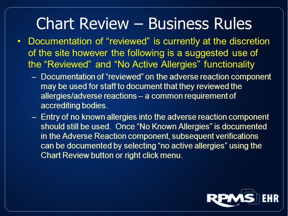 Chart Review – Business Rules Documentation of reviewed is currently at the discretion of the site however the following is a suggested use of the Reviewed and No Active Allergies functionality –Documentation of reviewed on the adverse reaction component may be used for staff to document that they reviewed the allergies/adverse reactions – a common requirement of accrediting bodies.