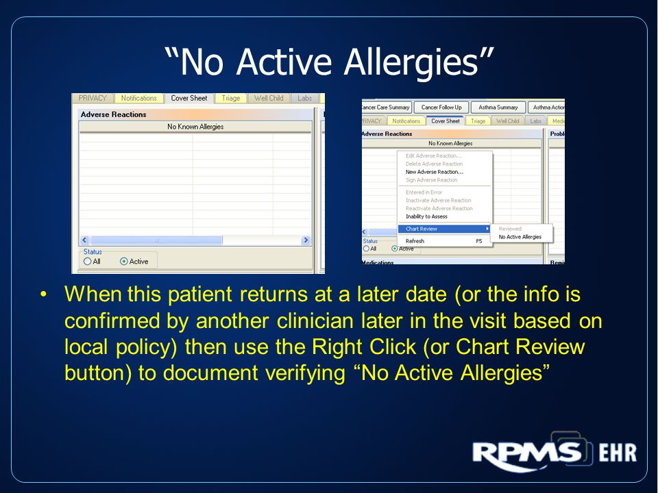 No Active Allergies When this patient returns at a later date (or the info is confirmed by another clinician later in the visit based on local policy) then use the Right Click (or Chart Review button) to document verifying No Active Allergies