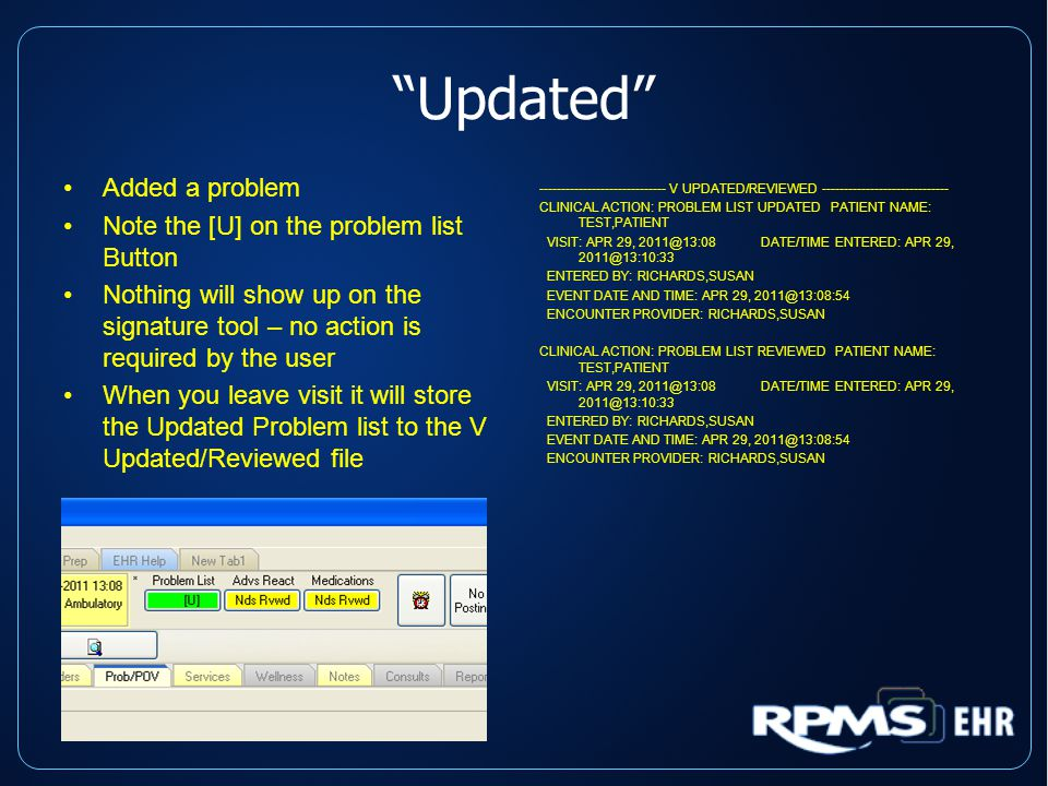 Updated Added a problem Note the [U] on the problem list Button Nothing will show up on the signature tool – no action is required by the user When you leave visit it will store the Updated Problem list to the V Updated/Reviewed file ----------------------------- V UPDATED/REVIEWED ----------------------------- CLINICAL ACTION: PROBLEM LIST UPDATED PATIENT NAME: TEST,PATIENT VISIT: APR 29, 2011@13:08 DATE/TIME ENTERED: APR 29, 2011@13:10:33 ENTERED BY: RICHARDS,SUSAN EVENT DATE AND TIME: APR 29, 2011@13:08:54 ENCOUNTER PROVIDER: RICHARDS,SUSAN CLINICAL ACTION: PROBLEM LIST REVIEWED PATIENT NAME: TEST,PATIENT VISIT: APR 29, 2011@13:08 DATE/TIME ENTERED: APR 29, 2011@13:10:33 ENTERED BY: RICHARDS,SUSAN EVENT DATE AND TIME: APR 29, 2011@13:08:54 ENCOUNTER PROVIDER: RICHARDS,SUSAN
