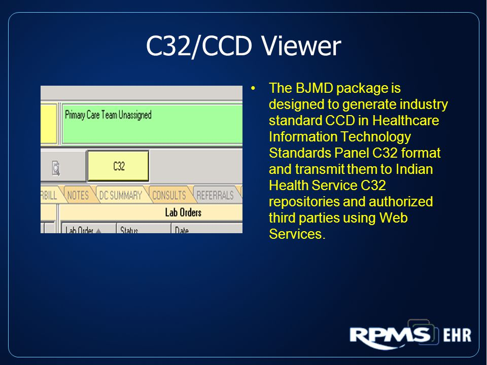 C32/CCD Viewer The BJMD package is designed to generate industry standard CCD in Healthcare Information Technology Standards Panel C32 format and transmit them to Indian Health Service C32 repositories and authorized third parties using Web Services.