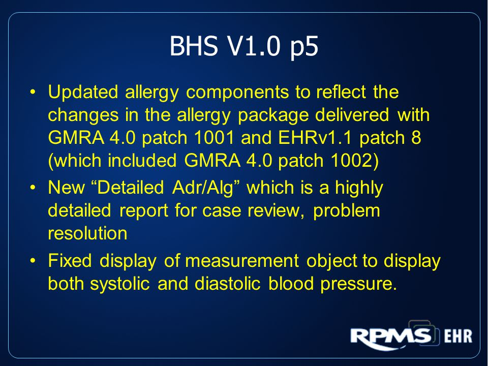 BHS V1.0 p5 Updated allergy components to reflect the changes in the allergy package delivered with GMRA 4.0 patch 1001 and EHRv1.1 patch 8 (which included GMRA 4.0 patch 1002) New Detailed Adr/Alg which is a highly detailed report for case review, problem resolution Fixed display of measurement object to display both systolic and diastolic blood pressure.