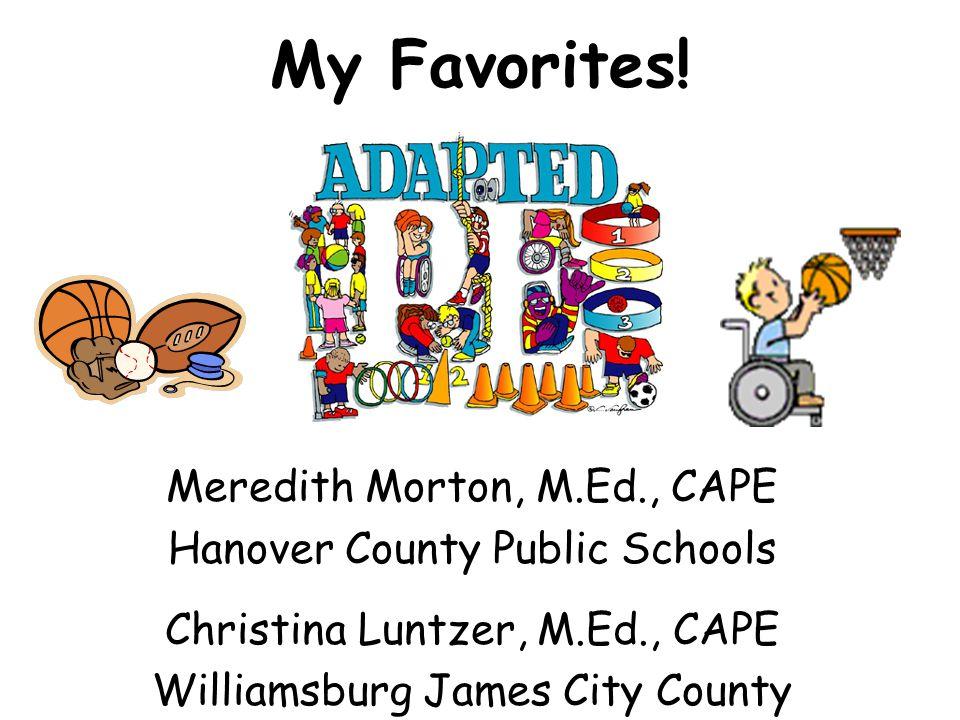 My Favorites! Meredith Morton, M.Ed., CAPE Hanover County Public Schools Christina Luntzer, M.Ed., CAPE Williamsburg James City County