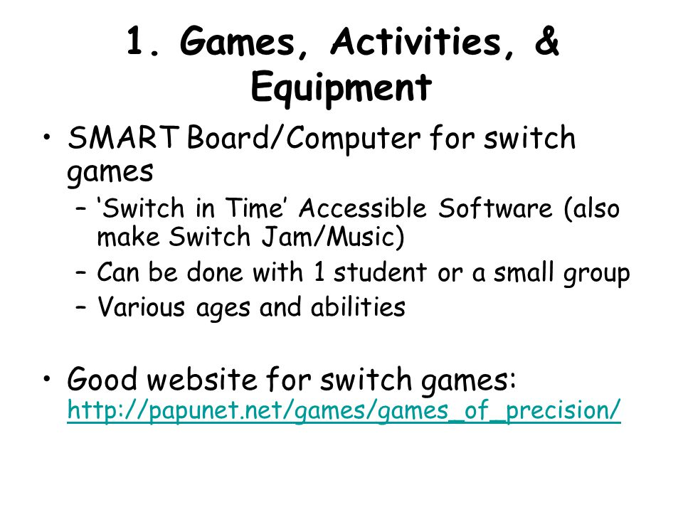1. Games, Activities, & Equipment SMART Board/Computer for switch games –'Switch in Time' Accessible Software (also make Switch Jam/Music) –Can be don