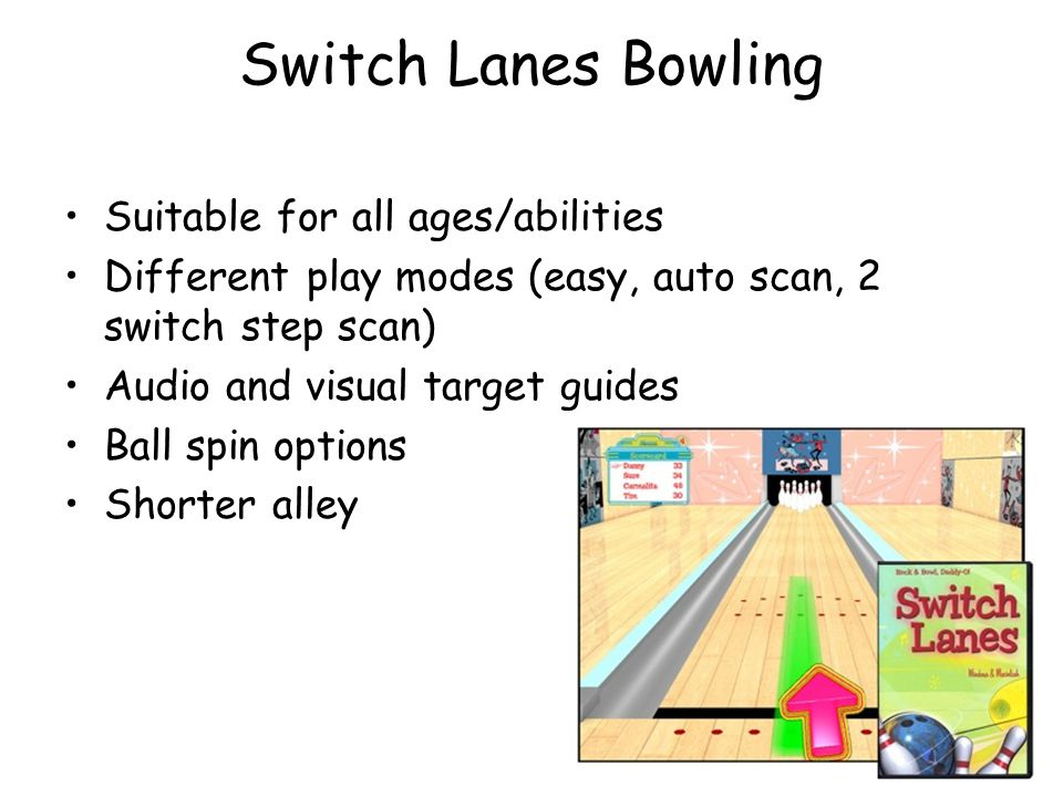 Switch Lanes Bowling Suitable for all ages/abilities Different play modes (easy, auto scan, 2 switch step scan) Audio and visual target guides Ball sp