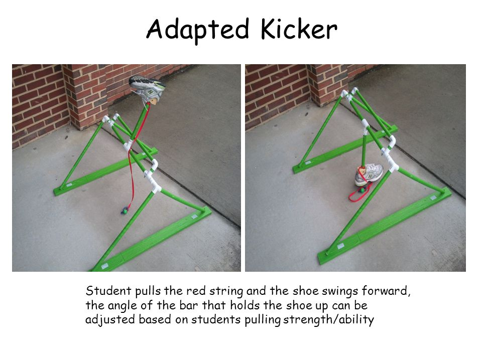 Adapted Kicker Student pulls the red string and the shoe swings forward, the angle of the bar that holds the shoe up can be adjusted based on students