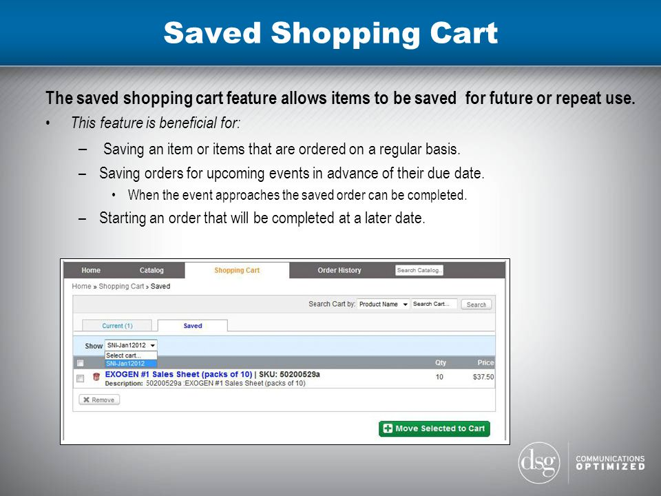 Saved Shopping Cart The saved shopping cart feature allows items to be saved for future or repeat use.
