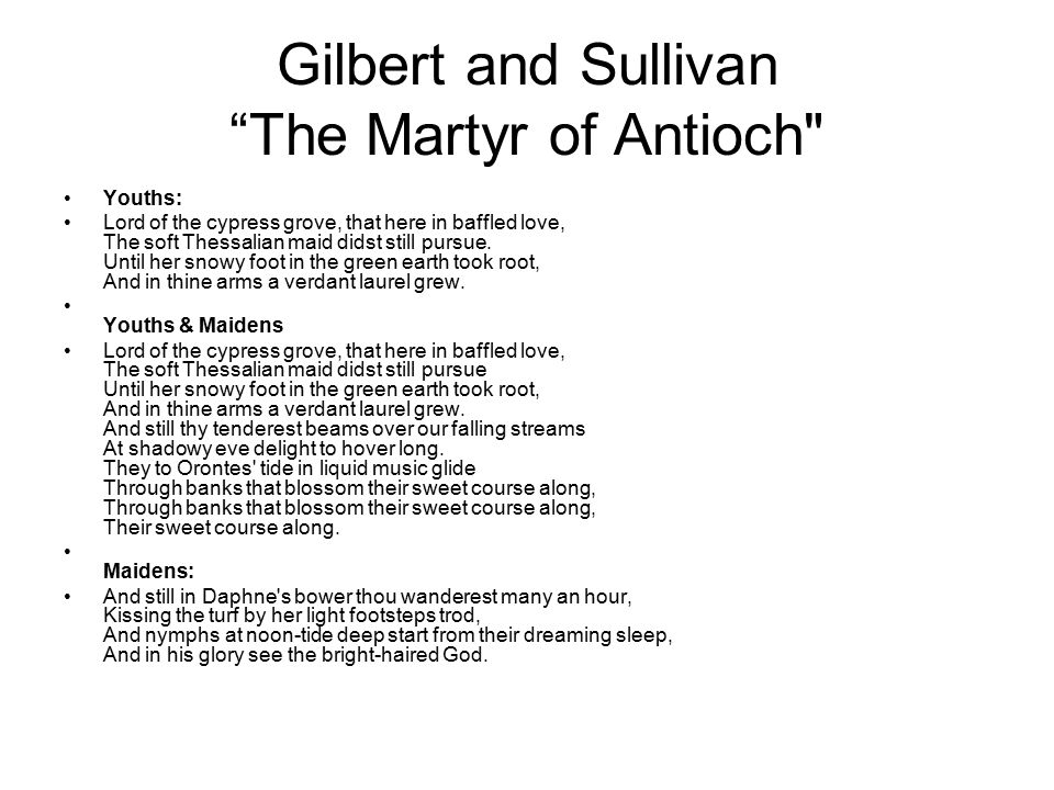 Gilbert and Sullivan The Martyr of Antioch Youths: Lord of the cypress grove, that here in baffled love, The soft Thessalian maid didst still pursue.