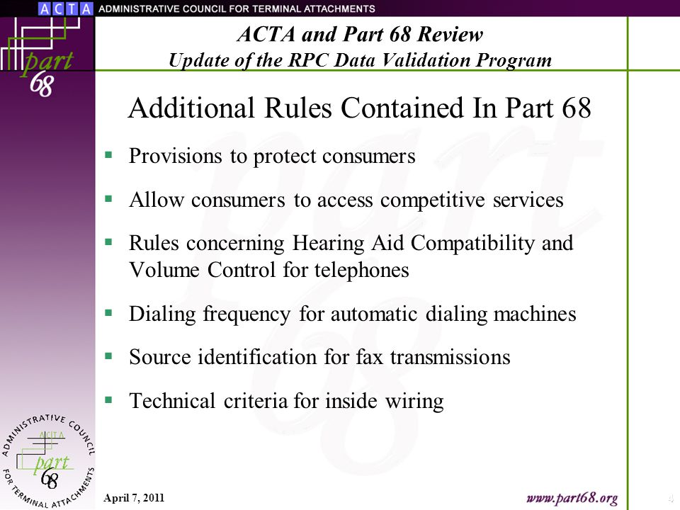 Additional Rules Contained In Part 68  Provisions to protect consumers  Allow consumers to access competitive services  Rules concerning Hearing Aid Compatibility and Volume Control for telephones  Dialing frequency for automatic dialing machines  Source identification for fax transmissions  Technical criteria for inside wiring April 7, 20114 ACTA and Part 68 Review Update of the RPC Data Validation Program