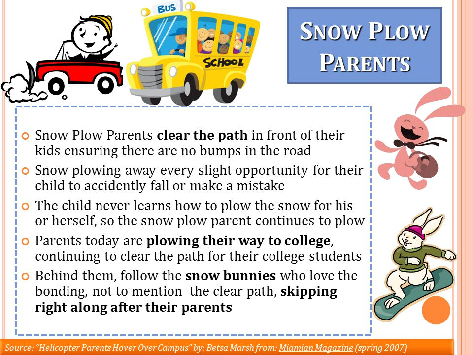 Snow Plow Parents clear the path in front of their kids ensuring there are no bumps in the road Snow plowing away every slight opportunity for their child to accidently fall or make a mistake The child never learns how to plow the snow for his or herself, so the snow plow parent continues to plow Parents today are plowing their way to college, continuing to clear the path for their college students Behind them, follow the snow bunnies who love the bonding, not to mention the clear path, skipping right along after their parents Source: Helicopter Parents Hover Over Campus by: Betsa Marsh from: Miamian Magazine (spring 2007) S NOW P LOW P ARENTS