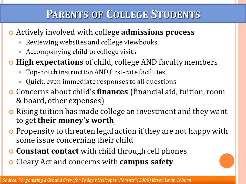 P ARENTS OF C OLLEGE S TUDENTS Actively involved with college admissions process Reviewing websites and college viewbooks Accompanying child to college visits High expectations of child, college AND faculty members Top-notch instruction AND first-rate facilities Quick, even immediate responses to all questions Concerns about child's finances (financial aid, tuition, room & board, other expenses) Rising tuition has made college an investment and they want to get their money's worth Propensity to threaten legal action if they are not happy with some issue concerning their child Constant contact with child through cell phones Cleary Act and concerns with campus safety Source: Organizing a Ground Crew for Today's Helicopter Parents (2006) Karen Levin Coburn