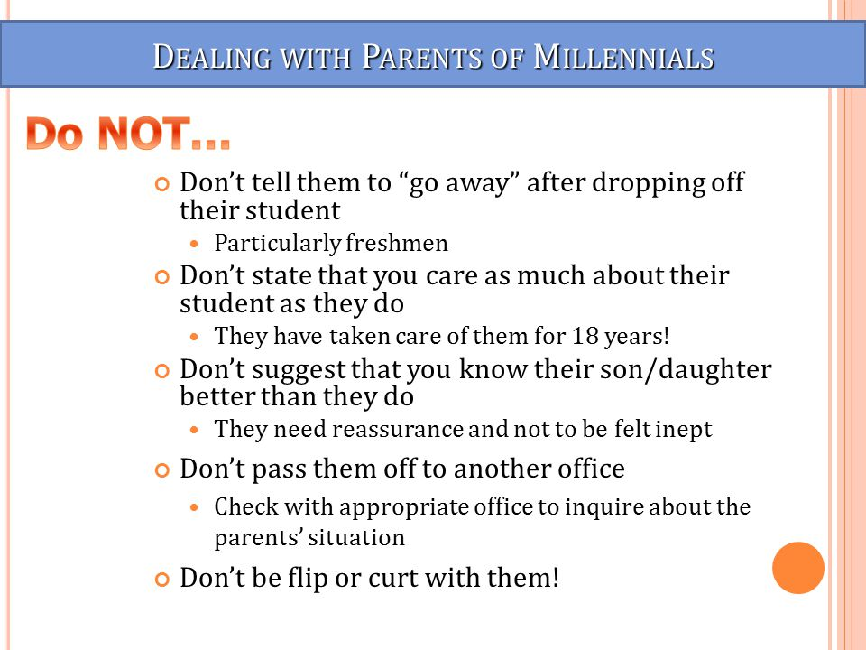D EALING WITH P ARENTS OF M ILLENNIALS Don't tell them to go away after dropping off their student Particularly freshmen Don't state that you care as much about their student as they do They have taken care of them for 18 years.