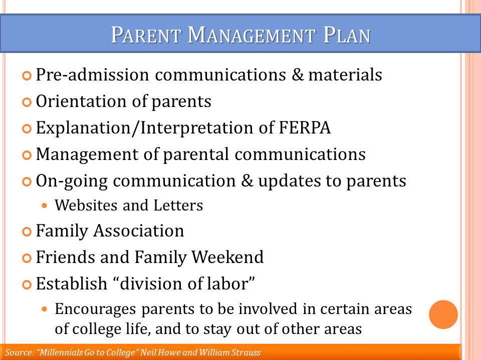 P ARENT M ANAGEMENT P LAN Pre-admission communications & materials Orientation of parents Explanation/Interpretation of FERPA Management of parental communications On-going communication & updates to parents Websites and Letters Family Association Friends and Family Weekend Establish division of labor Encourages parents to be involved in certain areas of college life, and to stay out of other areas Source: Millennials Go to College Neil Howe and William Strauss