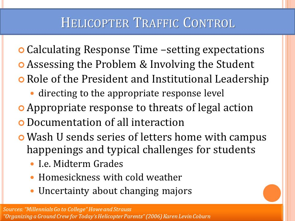 H ELICOPTER T RAFFIC C ONTROL Calculating Response Time –setting expectations Assessing the Problem & Involving the Student Role of the President and Institutional Leadership directing to the appropriate response level Appropriate response to threats of legal action Documentation of all interaction Wash U sends series of letters home with campus happenings and typical challenges for students I.e.