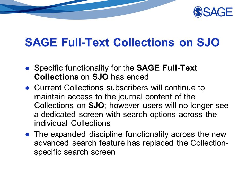 SAGE Full-Text Collections on SJO ●Specific functionality for the SAGE Full-Text Collections on SJO has ended ●Current Collections subscribers will continue to maintain access to the journal content of the Collections on SJO; however users will no longer see a dedicated screen with search options across the individual Collections ●The expanded discipline functionality across the new advanced search feature has replaced the Collection- specific search screen