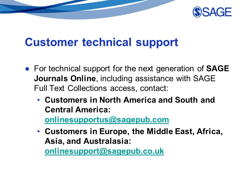 Customer technical support ●For technical support for the next generation of SAGE Journals Online, including assistance with SAGE Full Text Collections access, contact: Customers in North America and South and Central America: onlinesupportus@sagepub.com onlinesupportus@sagepub.com Customers in Europe, the Middle East, Africa, Asia, and Australasia: onlinesupport@sagepub.co.uk onlinesupport@sagepub.co.uk