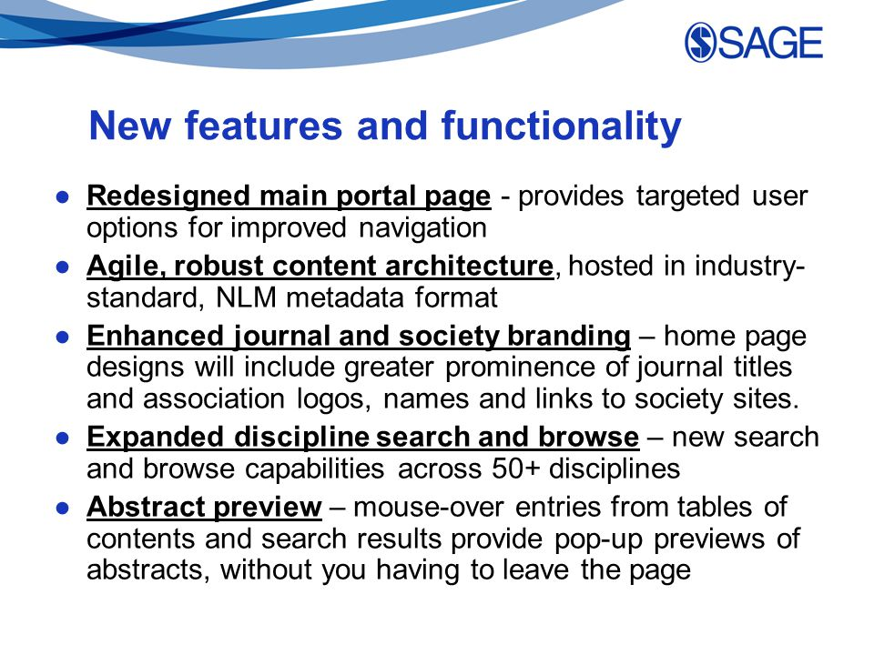 New features and functionality ●Redesigned main portal page - provides targeted user options for improved navigation ●Agile, robust content architecture, hosted in industry- standard, NLM metadata format ●Enhanced journal and society branding – home page designs will include greater prominence of journal titles and association logos, names and links to society sites.