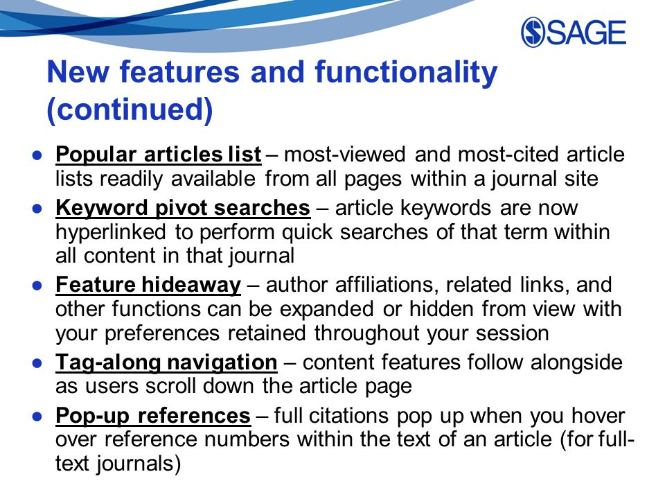 New features and functionality (continued) ●Popular articles list – most-viewed and most-cited article lists readily available from all pages within a journal site ●Keyword pivot searches – article keywords are now hyperlinked to perform quick searches of that term within all content in that journal ●Feature hideaway – author affiliations, related links, and other functions can be expanded or hidden from view with your preferences retained throughout your session ●Tag-along navigation – content features follow alongside as users scroll down the article page ●Pop-up references – full citations pop up when you hover over reference numbers within the text of an article (for full- text journals)