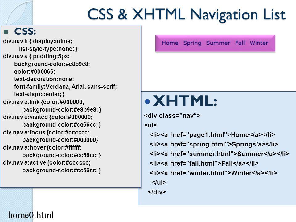 CSS & XHTML Navigation List XHTML: Home Spring Summer Fall Winter CSS: div.nav li { display:inline; list-style-type:none; } div.nav a { padding:5px; b