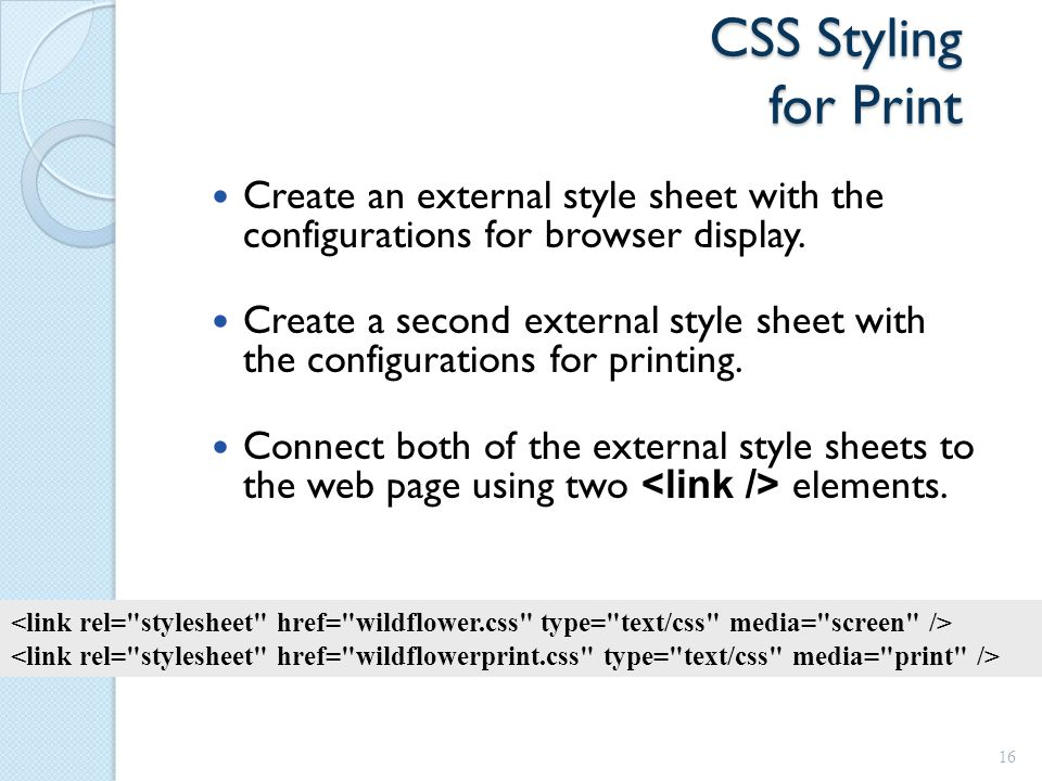 CSS Styling for Print Create an external style sheet with the configurations for browser display.