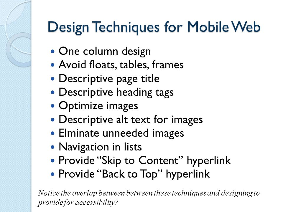 Design Techniques for Mobile Web One column design Avoid floats, tables, frames Descriptive page title Descriptive heading tags Optimize images Descriptive alt text for images Elminate unneeded images Navigation in lists Provide Skip to Content hyperlink Provide Back to Top hyperlink Notice the overlap between between these techniques and designing to provide for accessibility