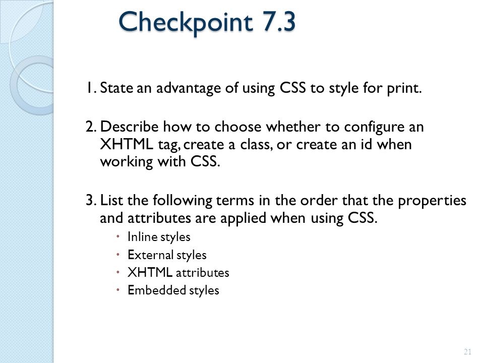 Checkpoint 7.3 1. State an advantage of using CSS to style for print. 2. Describe how to choose whether to configure an XHTML tag, create a class, or
