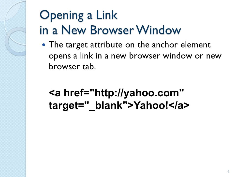Opening a Link in a New Browser Window The target attribute on the anchor element opens a link in a new browser window or new browser tab.